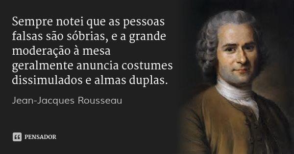 Sempre notei que as pessoas falsas são sóbrias, e a grande moderação à mesa geralmente anuncia costumes dissimulados e almas duplas.... Frase de Jean-Jacques Rousseau.