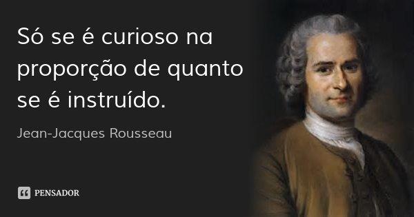 Só se é curioso na proporção de quanto se é instruído.... Frase de Jean Jacques Rousseau.