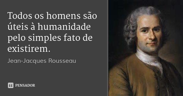 Todos os homens são úteis à humanidade pelo simples fato de existirem.... Frase de Jean-Jacques Rousseau.