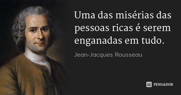 Uma das misérias das pessoas ricas é serem enganadas em tudo.... Frase de Jean Jacques Rousseau.
