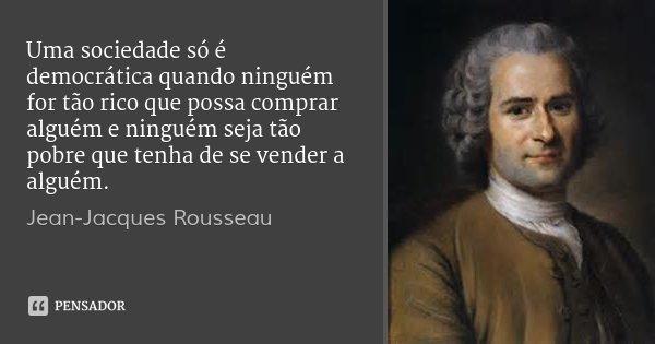 Uma sociedade só é democrática quando ninguém for tão rico que possa comprar alguém e ninguém seja tão pobre que tenha de se vender a alguém.... Frase de Jean-Jacques Rousseau.