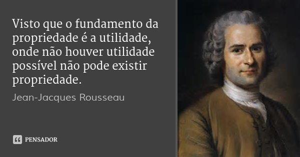 Visto que o fundamento da propriedade é a utilidade, onde não houver utilidade possível não pode existir propriedade.... Frase de Jean-Jacques Rousseau.