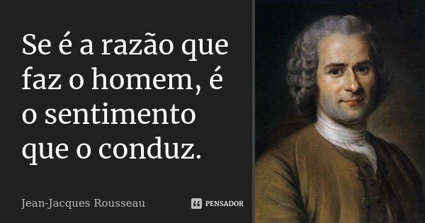 Se é a razão que faz o homem, é o sentimento que o conduz.... Frase de Jean Jacques Rousseau.