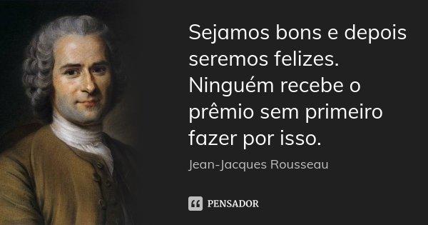 Sejamos bons e depois seremos felizes. Ninguém recebe o prêmio sem primeiro fazer por isso.... Frase de Jean Jacques Rousseau.