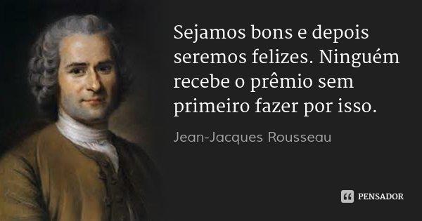 Sejamos bons e depois seremos felizes. Ninguém recebe o prêmio sem primeiro fazer por isso.... Frase de Jean-Jacques Rousseau.