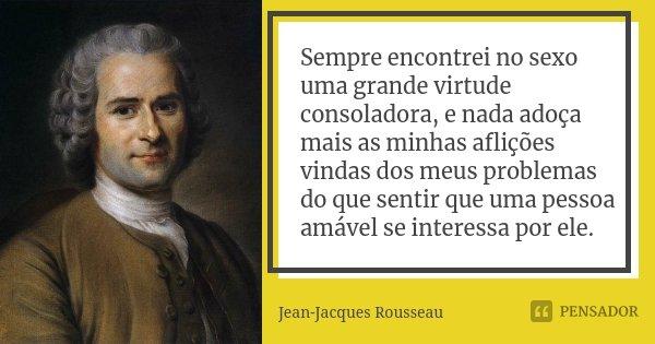 Sempre encontrei no sexo uma grande virtude consoladora, e nada adoça mais as minhas aflições vindas dos meus problemas do que sentir que uma pessoa amável se i... Frase de Jean Jacques Rousseau.