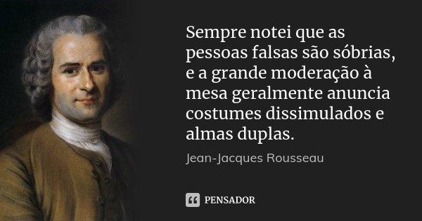 Sempre notei que as pessoas falsas são sóbrias, e a grande moderação à mesa geralmente anuncia costumes dissimulados e almas duplas.... Frase de Jean Jacques Rousseau.
