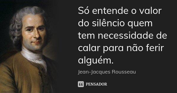 Só entende o valor do silêncio quem tem necessidade de calar para não ferir alguém.... Frase de Jean-Jacques Rousseau.