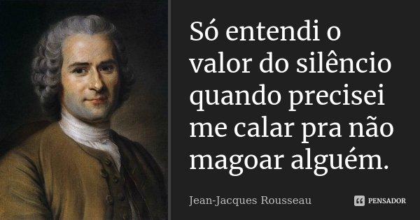 Só entendi o valor do silêncio quando precisei me calar pra não magoar alguém... Frase de Jean-Jacques Rousseau.