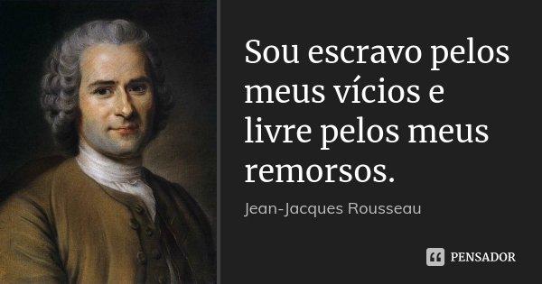 Sou escravo pelos meus vícios e livre pelos meus remorsos.... Frase de Jean Jacques Rousseau.