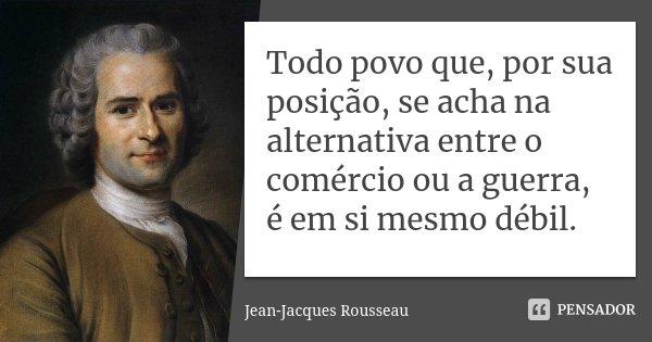 Todo povo que, por sua posição, se acha na alternativa entre o comércio ou a guerra, é em si mesmo débil.... Frase de Jean-Jacques Rousseau.