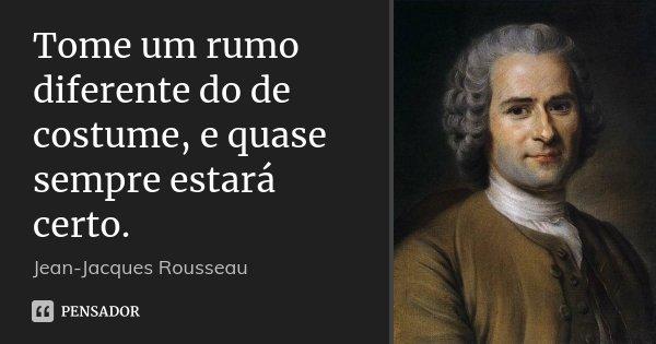 Tome um rumo diferente do de costume, e quase sempre estará certo.... Frase de Jean-Jacques Rousseau.