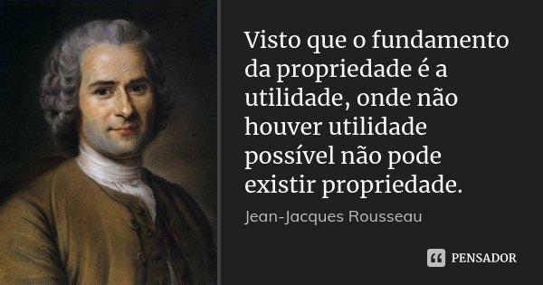 Visto que o fundamento da propriedade é a utilidade, onde não houver utilidade possível não pode existir propriedade.... Frase de Jean Jacques Rousseau.