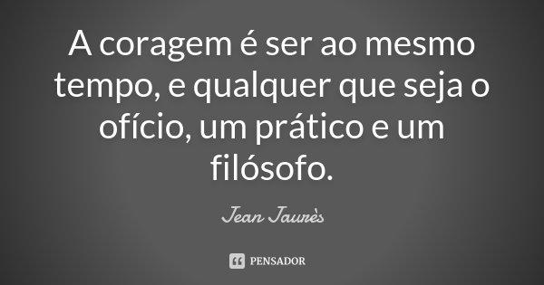 A coragem é ser ao mesmo tempo, e qualquer que seja o ofício, um prático e um filósofo.... Frase de Jean Jaurès.