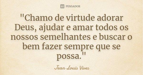 """""""Chamo de virtude adorar Deus, ajudar e amar todos os nossos semelhantes e buscar o bem fazer sempre que se possa.""""... Frase de Jean Louis Vives."""