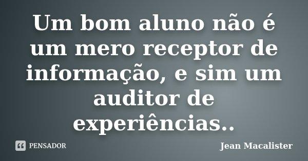Um bom aluno não é um mero receptor de informação, e sim um auditor de experiências..... Frase de Jean Macalister.