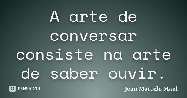 A arte de conversar consiste na arte de saber ouvir.... Frase de Jean Marcelo Maul.