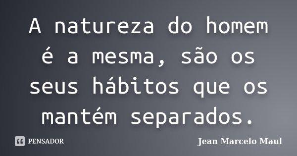 A natureza do homem é a mesma, são os seus hábitos que os mantém separados.... Frase de Jean Marcelo Maul.