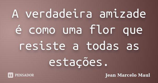 A verdadeira amizade é como uma flor que resiste a todas as estações.... Frase de Jean Marcelo Maul.