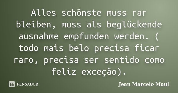Alles schönste muss rar bleiben, muss als beglückende ausnahme empfunden werden. ( todo mais belo precisa ficar raro, precisa ser sentido como feliz exceção).... Frase de Jean Marcelo Maul.