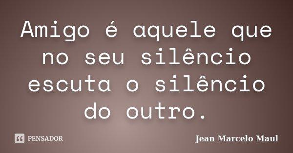 Amigo é aquele que no seu silêncio escuta o silêncio do outro.... Frase de Jean Marcelo Maul.