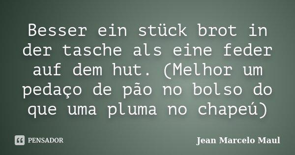 Besser ein stück brot in der tasche als eine feder auf dem hut. (Melhor um pedaço de pão no bolso do que uma pluma no chapeú)... Frase de Jean Marcelo Maul.