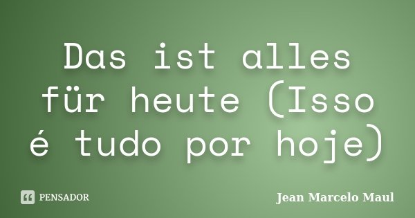 Das ist alles für heute (Isso é tudo por hoje)... Frase de Jean Marcelo Maul.