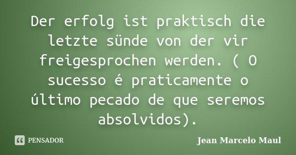 Der erfolg ist praktisch die letzte sünde von der vir freigesprochen werden. ( O sucesso é praticamente o último pecado de que seremos absolvidos).... Frase de Jean Marcelo Maul.