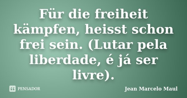 Für die freiheit kämpfen, heisst schon frei sein. (Lutar pela liberdade, é já ser livre).... Frase de Jean Marcelo Maul.