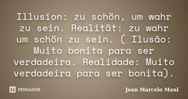 Illusion: zu schön, um wahr zu sein. Realität: zu wahr um schön zu sein. ( Ilusão: Muito bonita para ser verdadeira. Realidade: Muito verdadeira para ser bonita... Frase de Jean Marcelo Maul.