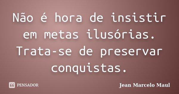 Não é hora de insistir em metas ilusórias. Trata-se de preservar conquistas.... Frase de Jean Marcelo Maul.