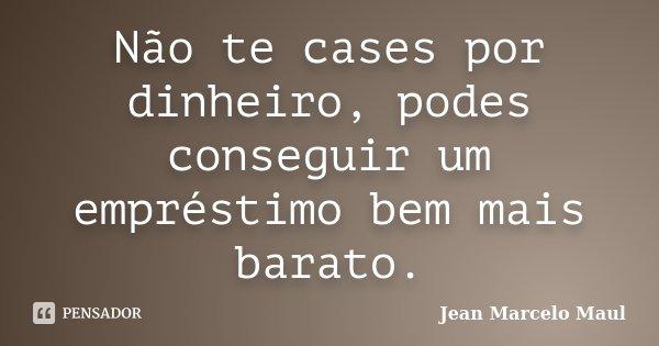 Não te cases por dinheiro, podes conseguir um empréstimo bem mais barato.... Frase de Jean Marcelo Maul.