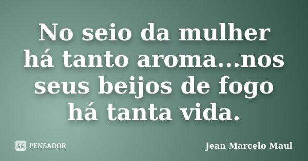 No seio da mulher há tanto aroma...nos seus beijos de fogo há tanta vida.... Frase de Jean Marcelo Maul.