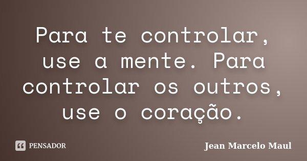 Para te controlar, use a mente. Para controlar os outros, use o coração.... Frase de Jean Marcelo Maul.