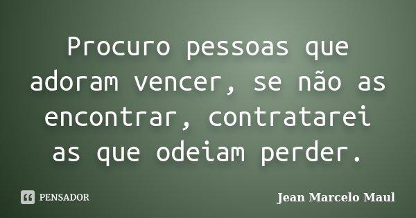 Procuro pessoas que adoram vencer, se não as encontrar, contratarei as que odeiam perder.... Frase de Jean Marcelo Maul.