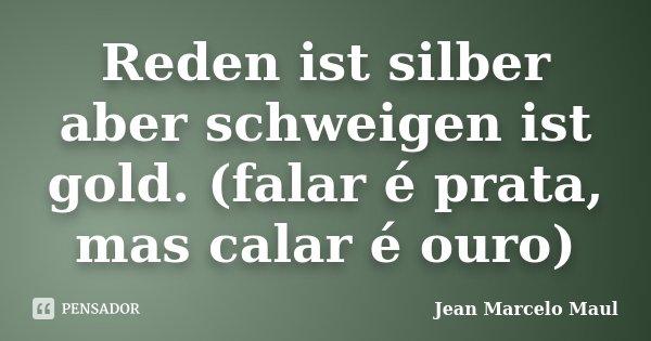 Reden ist silber aber schweigen ist gold. (falar é prata, mas calar é ouro)... Frase de Jean Marcelo Maul.