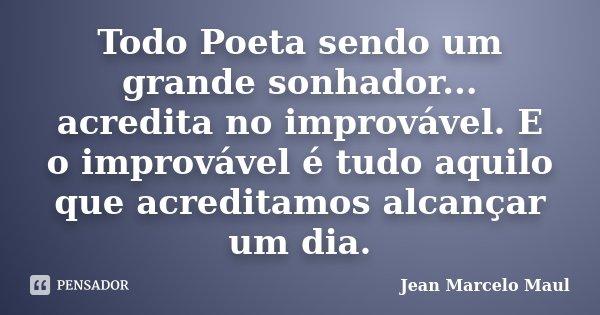 Todo Poeta sendo um grande sonhador... acredita no improvável. E o improvável é tudo aquilo que acreditamos alcançar um dia.... Frase de Jean Marcelo Maul.