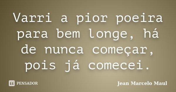 Varri a pior poeira para bem longe, há de nunca começar, pois já comecei.... Frase de Jean Marcelo Maul.