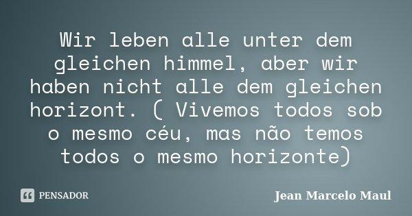 Wir leben alle unter dem gleichen himmel, aber wir haben nicht alle dem gleichen horizont. ( Vivemos todos sob o mesmo céu, mas não temos todos o mesmo horizont... Frase de Jean Marcelo Maul.