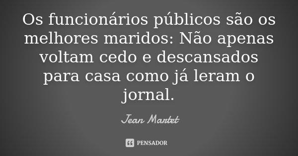 Os funcionários públicos são os melhores maridos: Não apenas voltam cedo e descansados para casa como já leram o jornal.... Frase de Jean Martet.