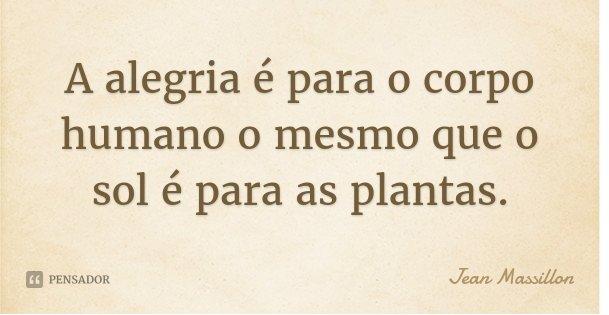 A alegria é para o corpo humano o mesmo que o sol é para as plantas.... Frase de Jean Massillon.