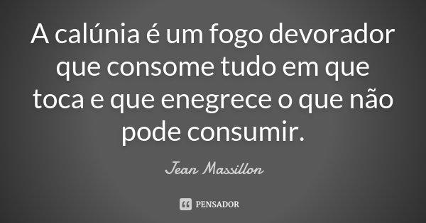 A calúnia é um fogo devorador, que consome tudo em que toca, e que enegrece o que não pode consumir.... Frase de Jean Massillon.
