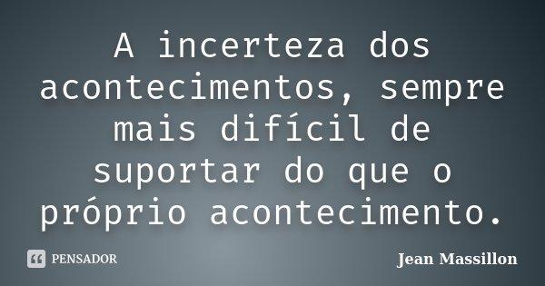 A incerteza dos acontecimentos, sempre mais difícil de suportar do que o próprio acontecimento.... Frase de Jean Massillon.