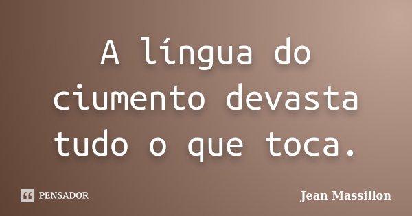 A língua do ciumento devasta tudo o que toca.... Frase de Jean Massillon.