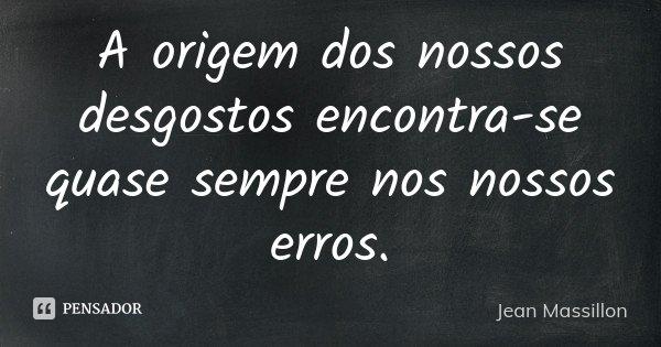 A origem dos nossos desgostos encontra-se quase sempre nos nossos erros.... Frase de Jean Massillon.