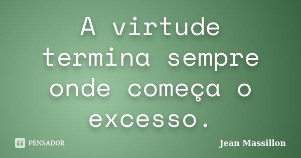 A virtude termina sempre onde começa o excesso.... Frase de Jean Massillon.