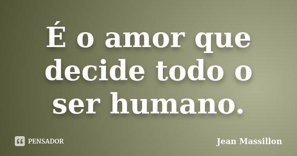 É o amor que decide todo o ser humano.... Frase de Jean Massillon.