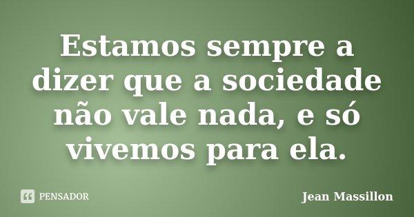 Estamos sempre a dizer que a sociedade não vale nada, e só vivemos para ela.... Frase de Jean Massillon.