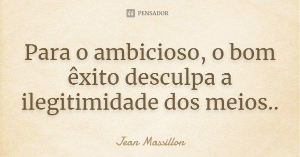 Para o ambicioso, o bom êxito desculpa a ilegitimidade dos meios..... Frase de Jean Massillon.