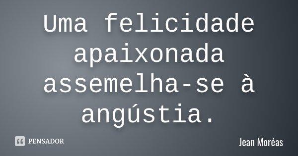 Uma felicidade apaixonada assemelha-se à angústia.... Frase de Jean Moréas.